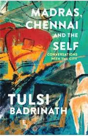 Madras, Chennai and the Self: Conversations with the City by Tulsi Badrinath